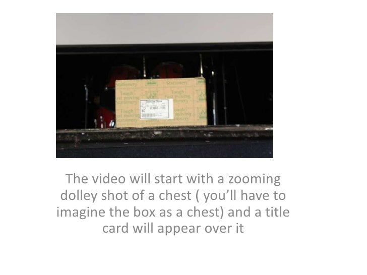 The video will start with a zooming dolley shot of a chest ( you'll have to imagine the box as a chest) and a title card w...