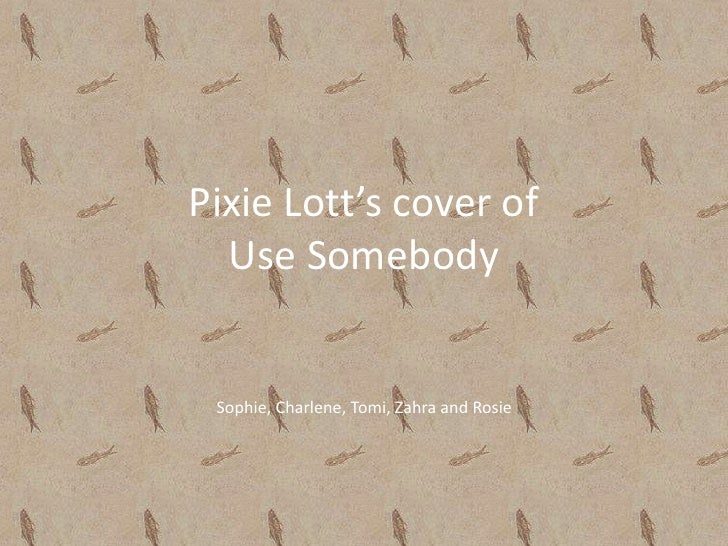 Pixie Lott's cover of Use Somebody<br />Sophie, Charlene, Tomi, Zahra and Rosie<br />