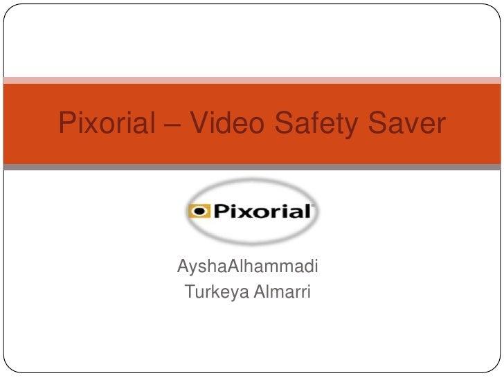 Pixorial – Video Safety Saver        AyshaAlhammadi         Turkeya Almarri