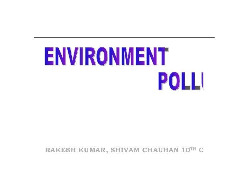 <ul><ul><ul><li>RAKESH KUMAR, SHIVAM CHAUHAN 10 TH  C </li></ul></ul></ul>ENVIRONMENT  POLLUTION
