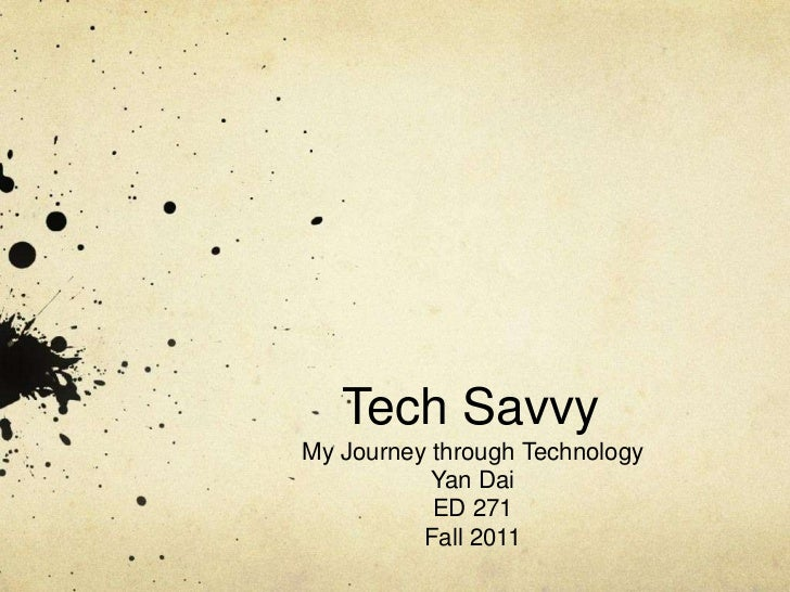 Tech SavvyMy Journey through Technology           Yan Dai           ED 271          Fall 2011