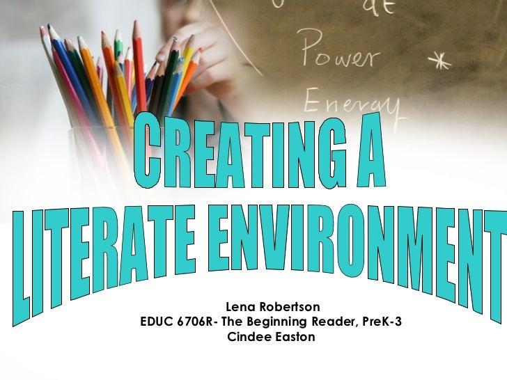 CREATING A  LITERATE ENVIRONMENT Lena Robertson EDUC 6706R- The Beginning Reader, PreK-3 Cindee Easton