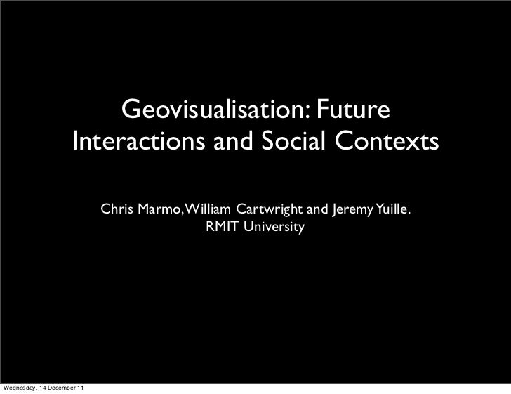 Geovisualisation: Future                    Interactions and Social Contexts                            Chris Marmo, Willi...