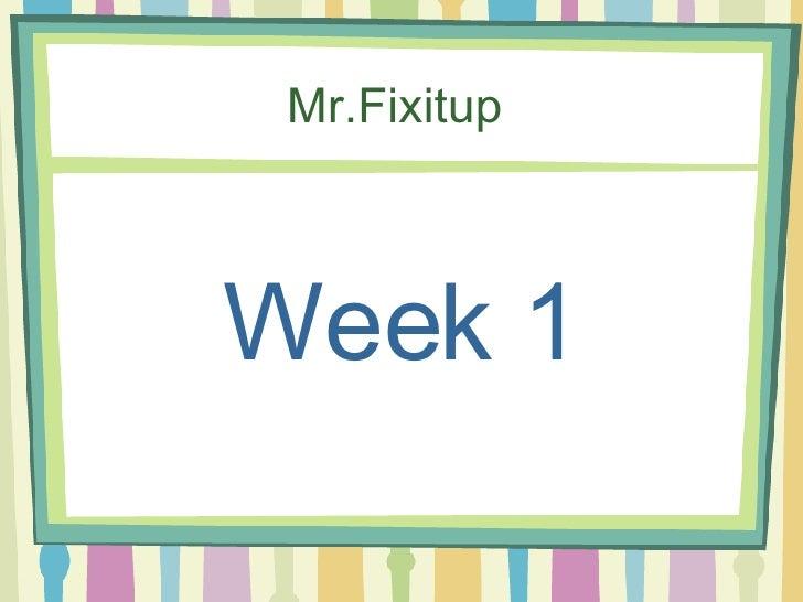 Mr.Fixitup    Week 1