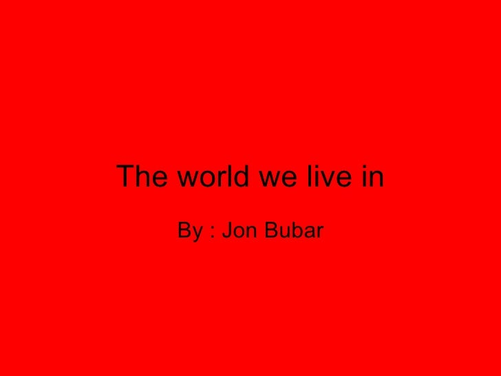 The world we live in By : Jon Bubar