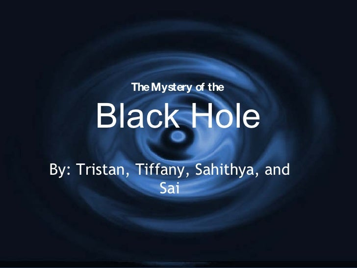 The Mystery of the  Black Hole By: Tristan, Tiffany, Sahithya, and Sai