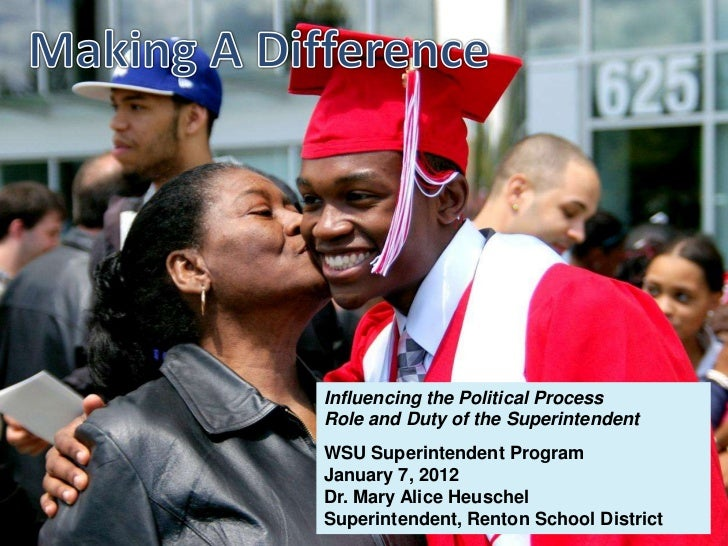 Influencing the Political ProcessRole and Duty of the SuperintendentWSU Superintendent ProgramJanuary 7, 2012Dr. Mary Alic...
