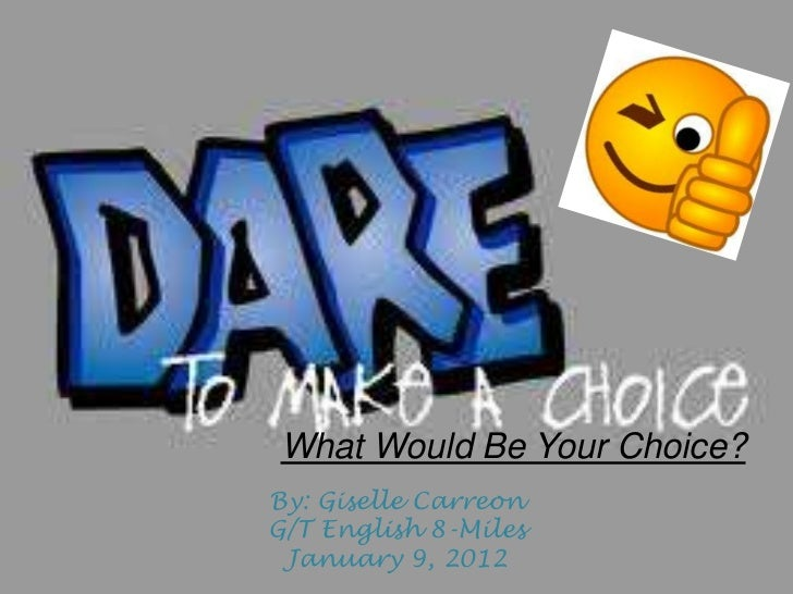 What Would Be Your Choice?By: Giselle CarreonG/T English 8-Miles January 9, 2012