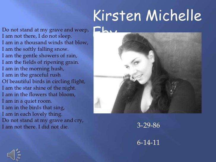 Kirsten MichelleDo not stand at my grave and weep,I am not there, I do not sleep.I am in a thousand winds that blow,      ...