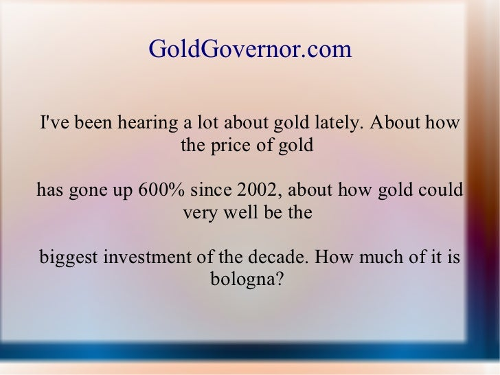 GoldGovernor.com I've been hearing a lot about gold lately. About how the price of gold  has gone up 600% since 2002, abou...