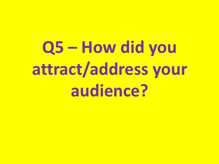 Q5 – How did youattract/address your     audience?