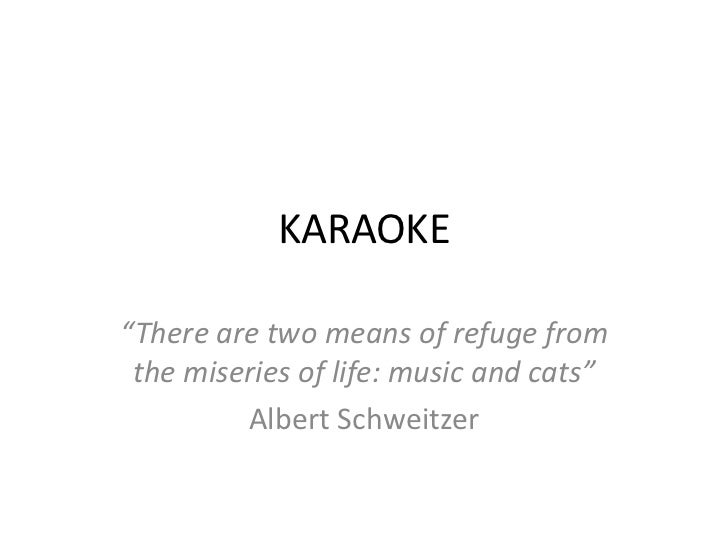 """KARAOKE""""There are two means of refuge from the miseries of life: music and cats""""         Albert Schweitzer"""
