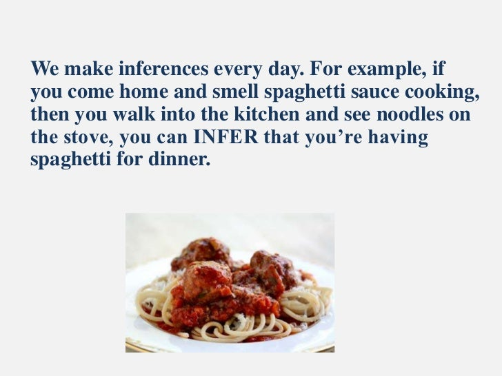 We make inferences every day. For example, ifyou come home and smell spaghetti sauce cooking,then you walk into the kitche...
