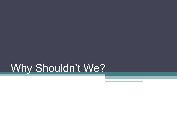 Why Shouldn't We?