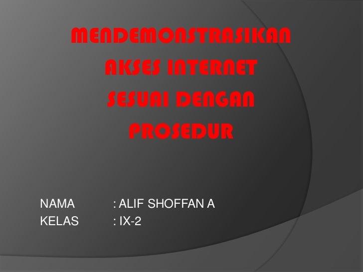 MENDEMONSTRASIKAN     AKSES INTERNET      SESUAI DENGAN        PROSEDURNAMA    : ALIF SHOFFAN AKELAS   : IX-2