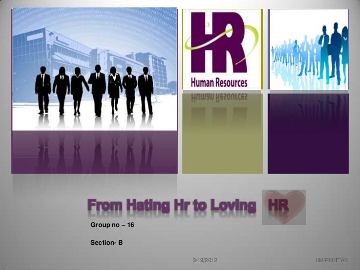 +    From Hating Hr to Loving HR    Group no – 16    Section- B                    3/19/2012     IIM ROHTAK