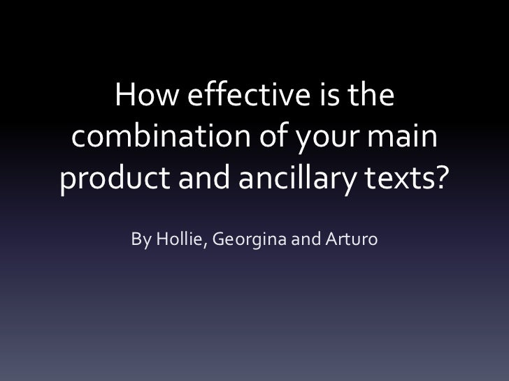 How effective is the combination of your mainproduct and ancillary texts?     By Hollie, Georgina and Arturo