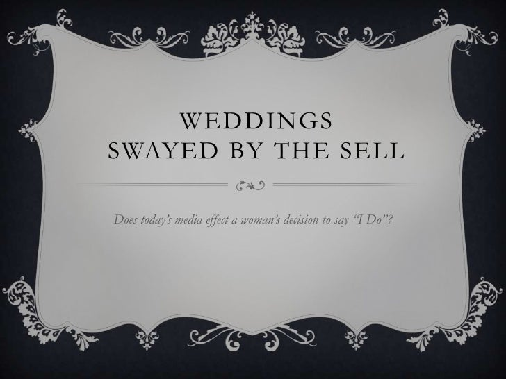 """WEDDINGSSWAYED BY THE SELLDoes today's media effect a woman's decision to say """"I Do""""?"""