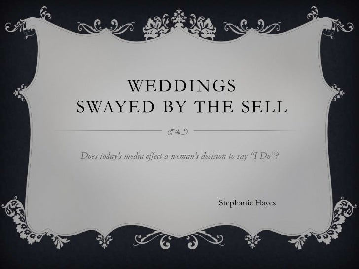 "WEDDINGSSWAYED BY THE SELLDoes today's media effect a woman's decision to say ""I Do""?                                     ..."