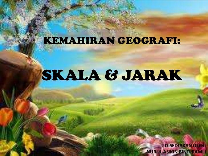 KEMAHIRAN GEOGRAFI:SKALA & JARAK                     DISEDIAKAN OLEH:              NURUL ASIKIN BINTI RAMLI