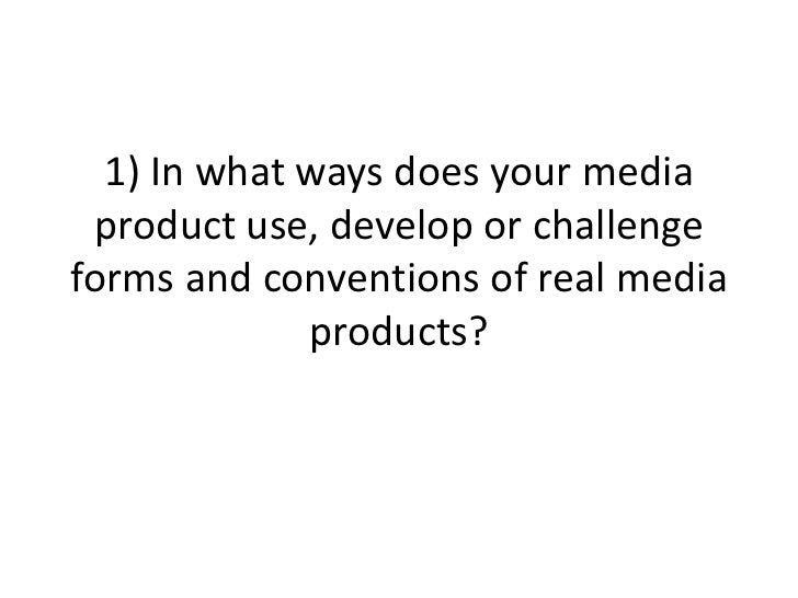 1) In what ways does your media product use, develop or challengeforms and conventions of real media             products?
