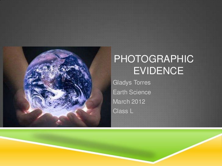 PHOTOGRAPHIC   EVIDENCEGladys TorresEarth ScienceMarch 2012Class L