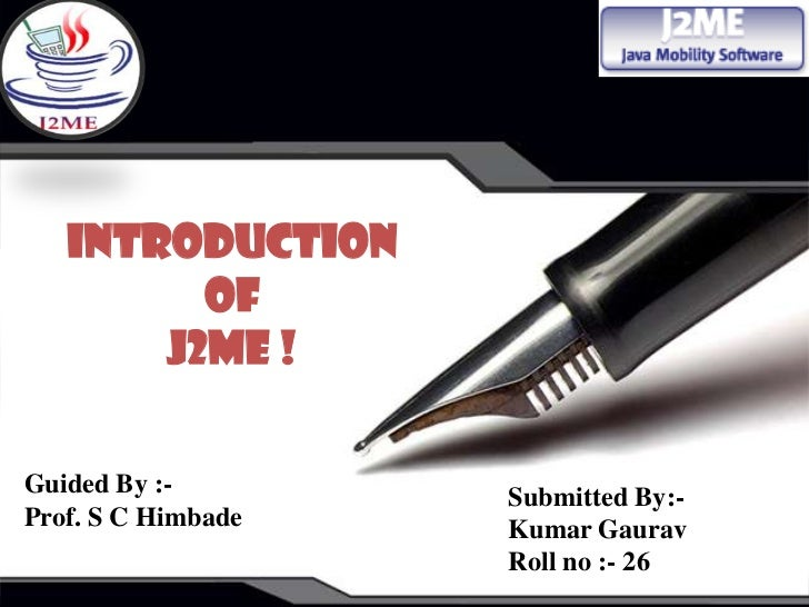 Introduction         of       J2ME !Guided By :-        Submitted By:-Prof. S C Himbade   Kumar Gaurav                    ...