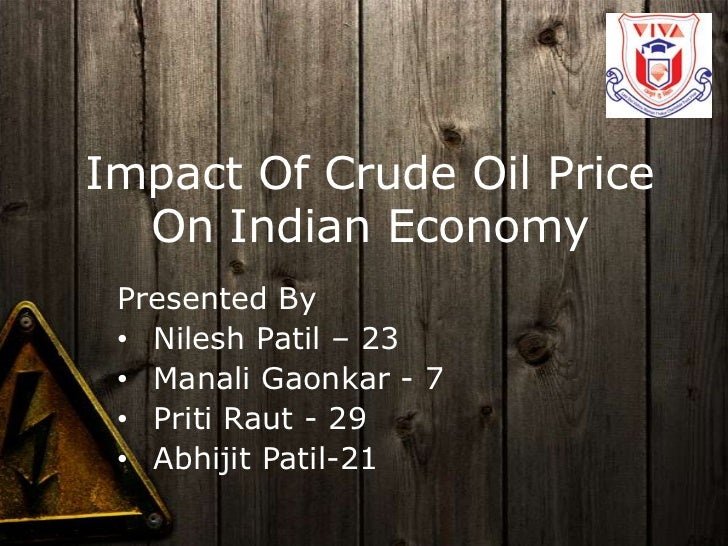 Impact Of Crude Oil Price  On Indian Economy Presented By • Nilesh Patil – 23 • Manali Gaonkar - 7 • Priti Raut - 29 • Abh...