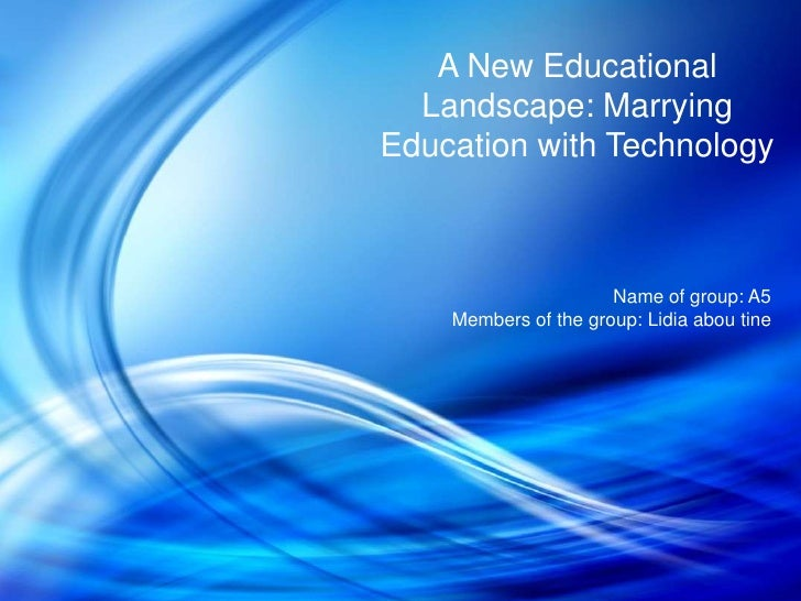 A New Educational  Landscape: MarryingEducation with Technology                      Name of group: A5    Members of the g...