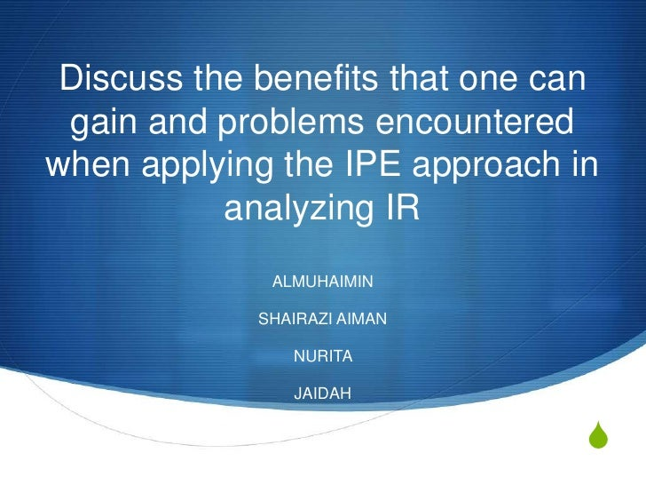 Discuss the benefits that one can gain and problems encounteredwhen applying the IPE approach in           analyzing IR   ...