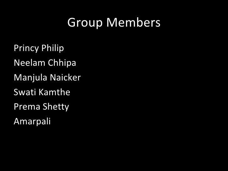 Group MembersPrincy PhilipNeelam ChhipaManjula NaickerSwati KamthePrema ShettyAmarpali