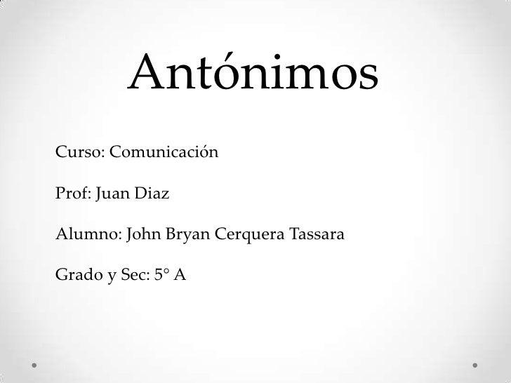 AntónimosCurso: ComunicaciónProf: Juan DiazAlumno: John Bryan Cerquera TassaraGrado y Sec: 5° A