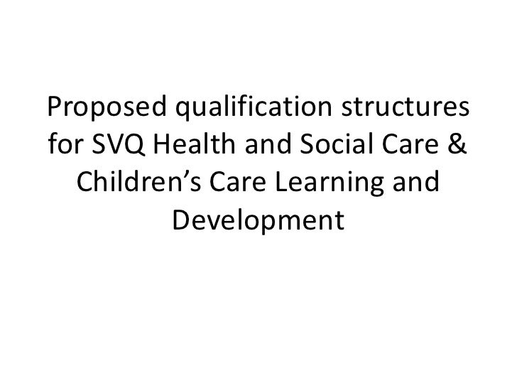 Proposed qualification structuresfor SVQ Health and Social Care &  Children's Care Learning and         Development