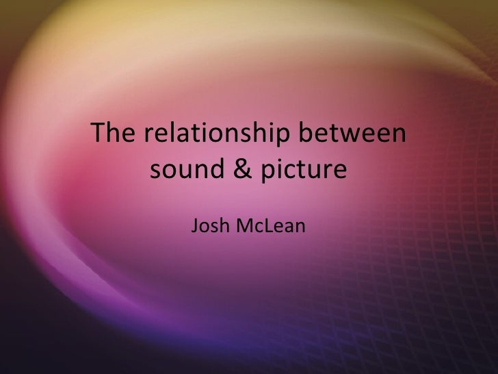 The relationship between     sound & picture       Josh McLean