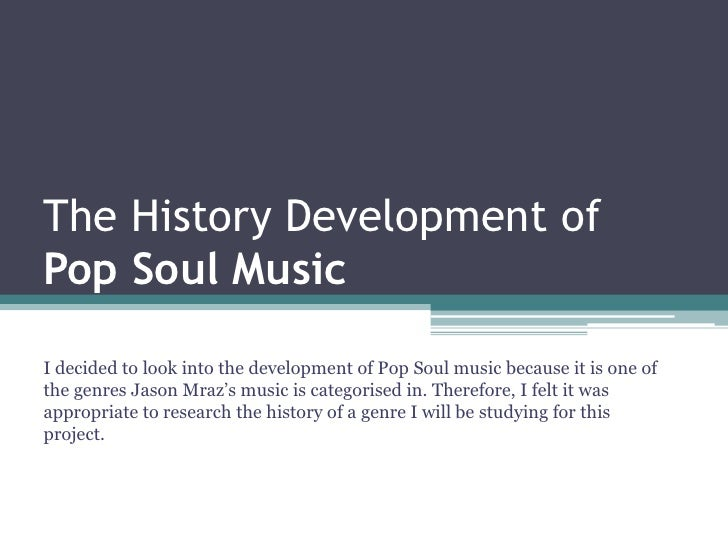 The History Development ofPop Soul MusicI decided to look into the development of Pop Soul music because it is one ofthe g...