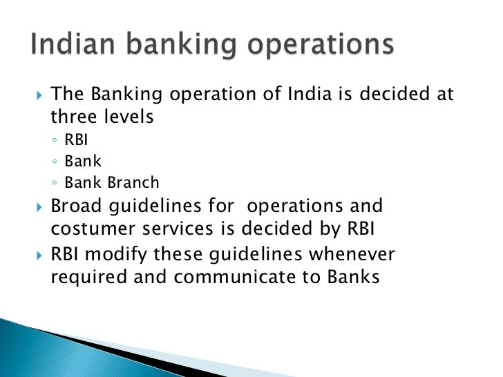    The Banking operation of India is decided at    three levels    ◦ RBI    ◦ Bank    ◦ Bank Branch   Broad guidelines f...