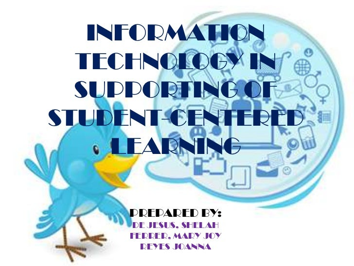 INFORMATION  TECHNOLOGY IN  SUPPORTING OFSTUDENT-CENTERED     LEARNING     PREPARED BY:     DE JESUS, SHELAH     FERRER, M...
