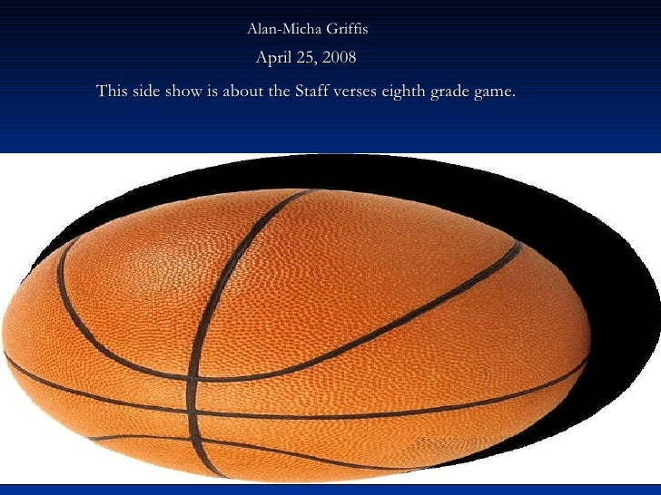 Alan-Micha Griffis   April 25, 2008  This side show is about the Staff verses eighth grade game.