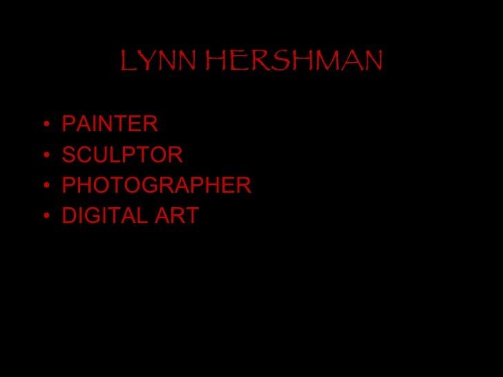 LYNN HERSHMAN <ul><li>PAINTER </li></ul><ul><li>SCULPTOR </li></ul><ul><li>PHOTOGRAPHER </li></ul><ul><li>DIGITAL ART </li...