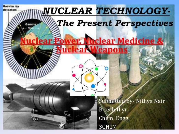NUCLEAR TECHNOLOGY-        The Present PerspectivesNuclear Power, Nuclear Medicine &        Nuclear Weapons               ...