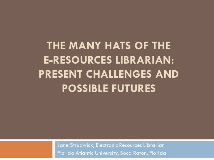 THE MANY HATS OF THE E-RESOURCES LIBRARIAN:PRESENT CHALLENGES AND    POSSIBLE FUTURES   Jane Strudwick, Electronic Resourc...