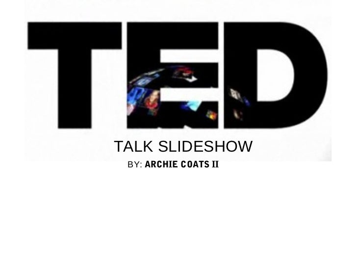 TALK SLIDESHOW BY: ARCHIE COATS II
