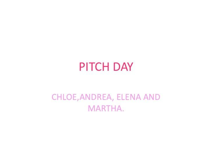 PITCH DAYCHLOE,ANDREA, ELENA AND       MARTHA.