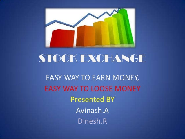 STOCK EXCHANGEEASY WAY TO EARN MONEY,EASY WAY TO LOOSE MONEY      Presented BY        Avinash.A        Dinesh.R