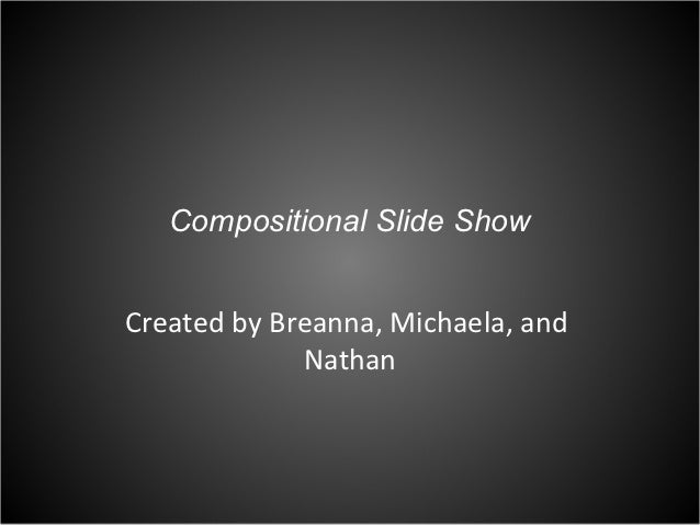 Compositional Slide ShowCreated by Breanna, Michaela, and             Nathan