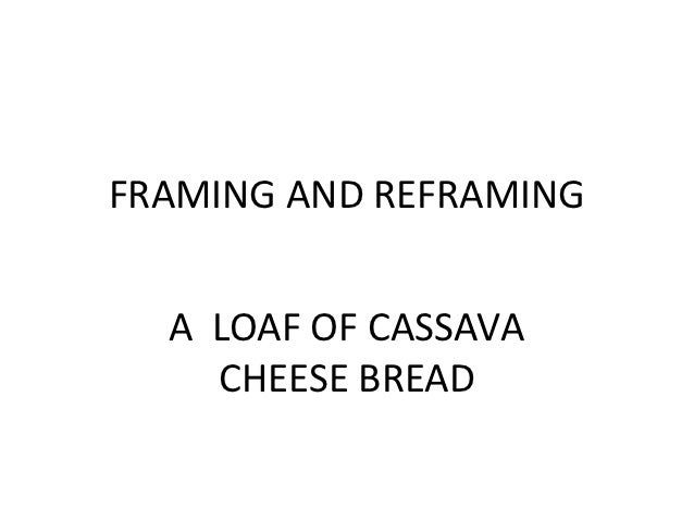 FRAMING AND REFRAMING  A LOAF OF CASSAVA    CHEESE BREAD