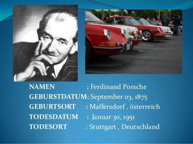 NAMEN       : Ferdinand PorscheGEBURSTDATUM: September 03, 1875GEBURTSORT : Maffersdorf , österreichTODESDATUM : Januar 30...