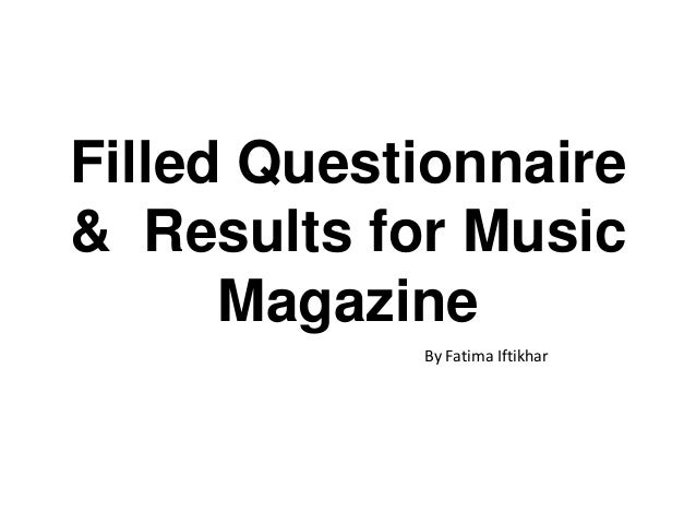 Filled Questionnaire& Results for MusicMagazineBy Fatima Iftikhar