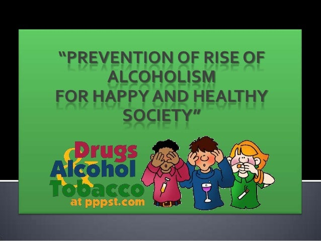 """""""PREVENTION OF RISE OF     ALCOHOLISMFOR HAPPY AND HEALTHY       SOCIETY"""""""