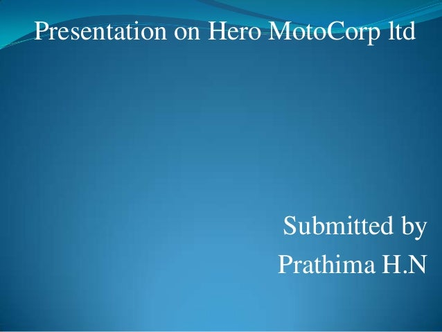 Presentation on Hero MotoCorp ltd                     Submitted by                     Prathima H.N